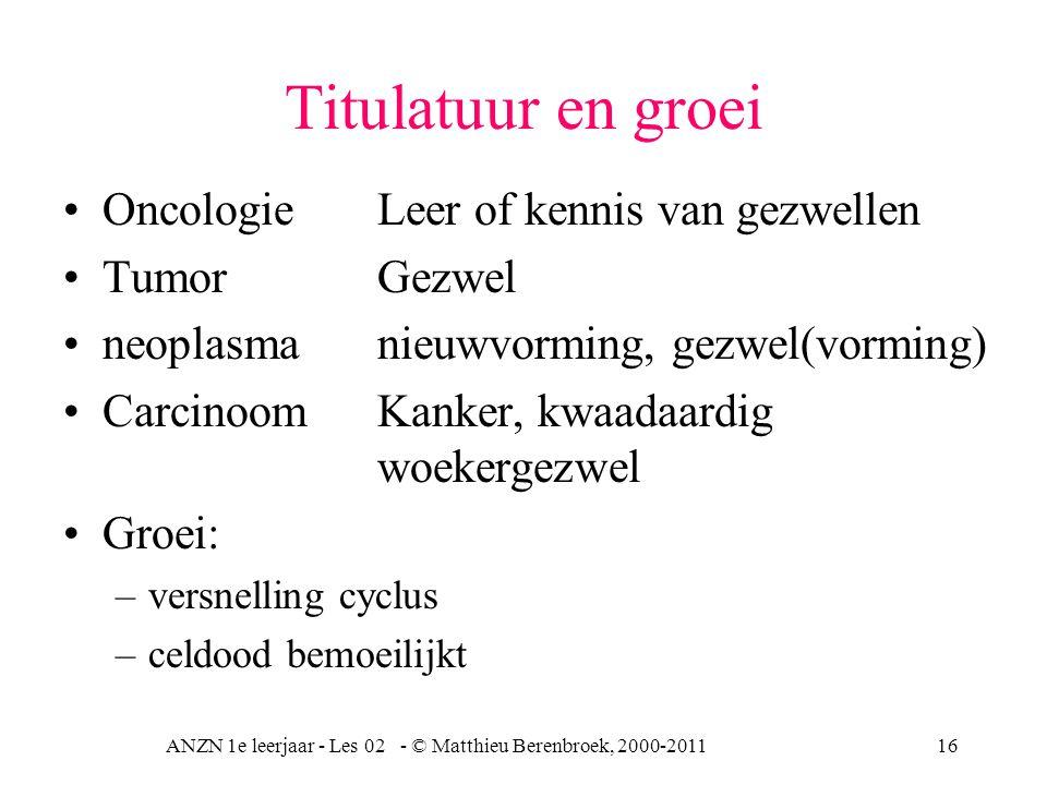 ANZN 1e leerjaar - Les 02 - © Matthieu Berenbroek, 2000-201116 Titulatuur en groei OncologieLeer of kennis van gezwellen Tumor Gezwel neoplasma nieuwv