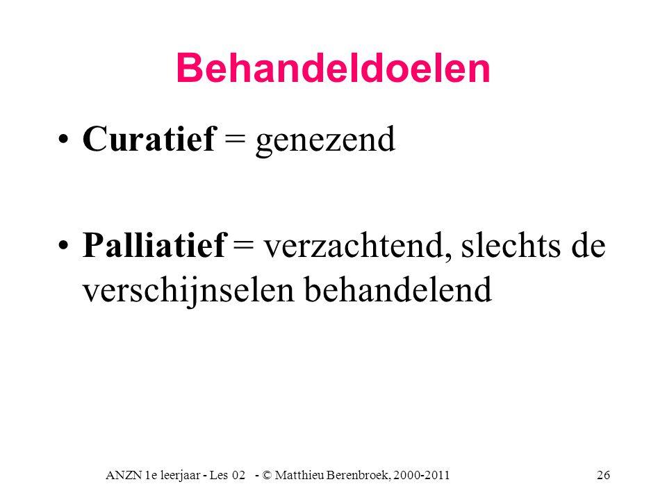 ANZN 1e leerjaar - Les 02 - © Matthieu Berenbroek, 2000-201126 Behandeldoelen Curatief = genezend Palliatief = verzachtend, slechts de verschijnselen
