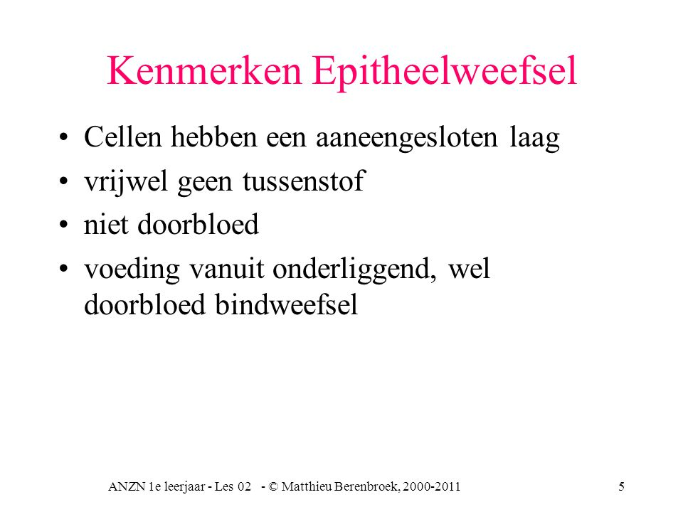 ANZN 1e leerjaar - Les 02 - © Matthieu Berenbroek, 2000-20115 Kenmerken Epitheelweefsel Cellen hebben een aaneengesloten laag vrijwel geen tussenstof