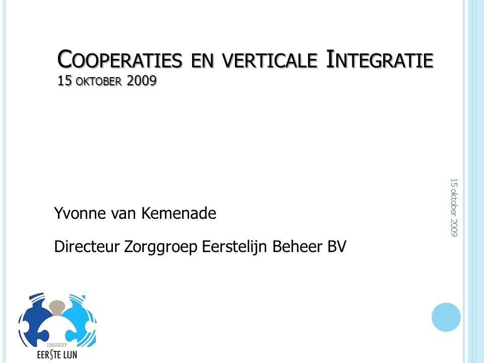 C OOPERATIES EN VERTICALE I NTEGRATIE 15 OKTOBER 2009 Yvonne van Kemenade Directeur Zorggroep Eerstelijn Beheer BV 15 oktober 2009