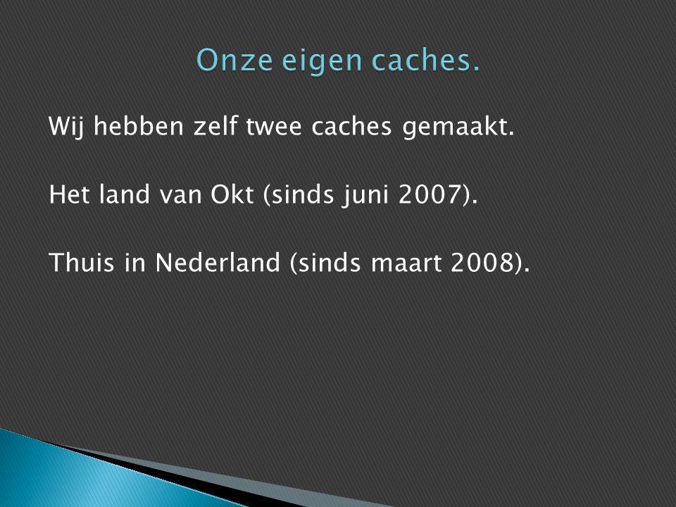 Wij hebben zelf twee caches gemaakt. Het land van Okt (sinds juni 2007). Thuis in Nederland (sinds maart 2008).