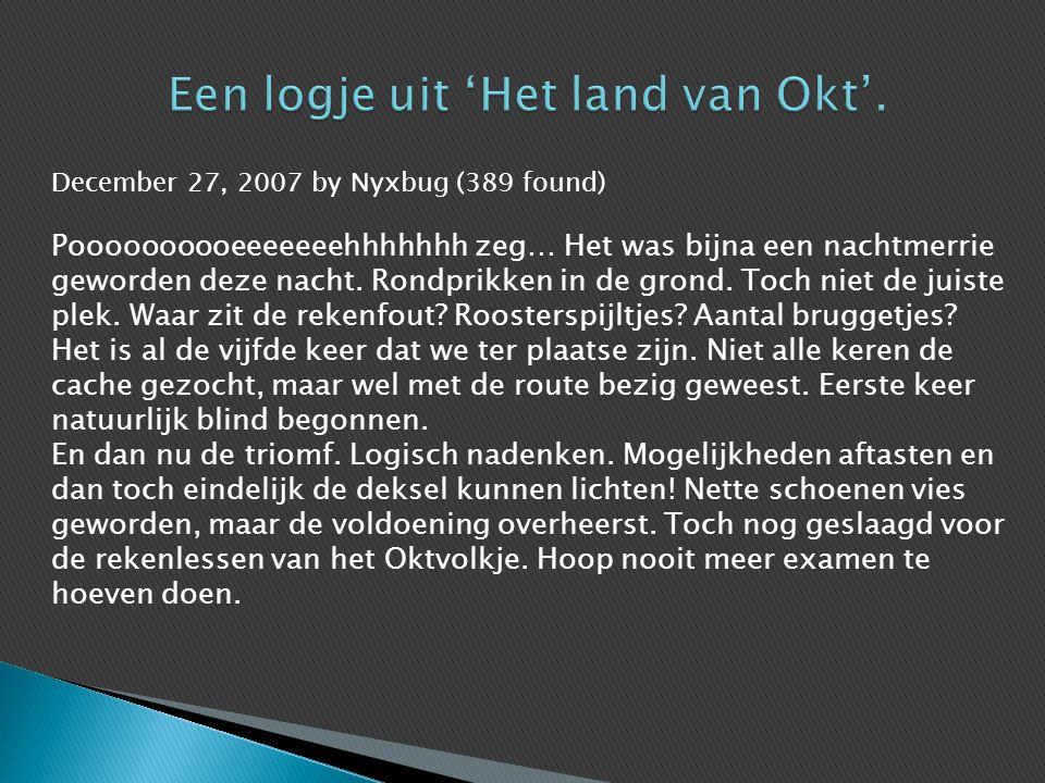 December 27, 2007 by Nyxbug (389 found) Poooooooooeeeeeeehhhhhhh zeg… Het was bijna een nachtmerrie geworden deze nacht. Rondprikken in de grond. Toch