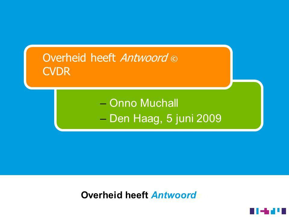 Overheid heeft Antwoord © © Overheid heeft Antwoord © CVDR – Onno Muchall – Den Haag, 5 juni 2009