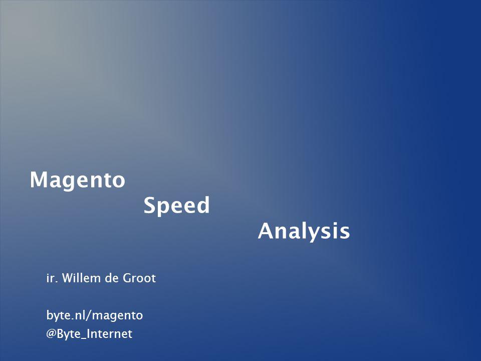Magento Speed Analysis ir. Willem de Groot byte.nl/magento @Byte_Internet
