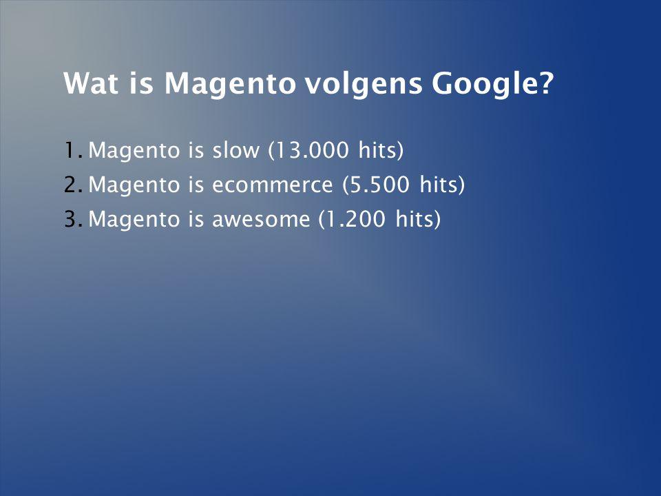 Wat is Magento volgens Google? 1.Magento is slow (13.000 hits) 2.Magento is ecommerce (5.500 hits) 3.Magento is awesome (1.200 hits)