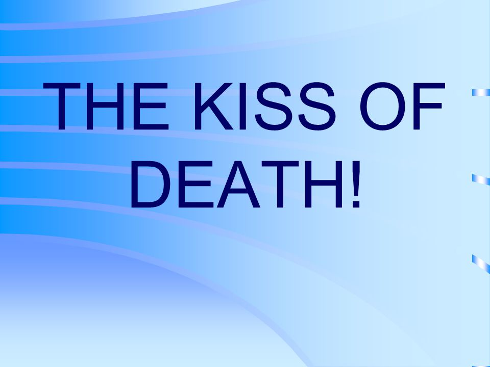THE KISS OF DEATH!