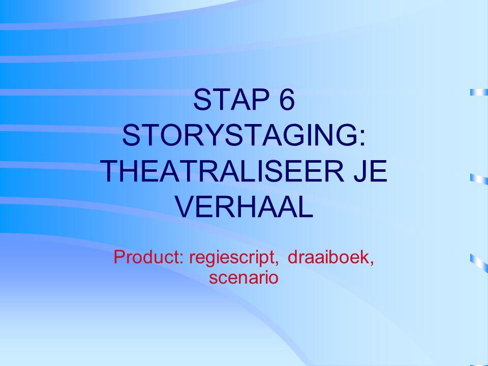 STAP 6 STORYSTAGING: THEATRALISEER JE VERHAAL Product: regiescript, draaiboek, scenario