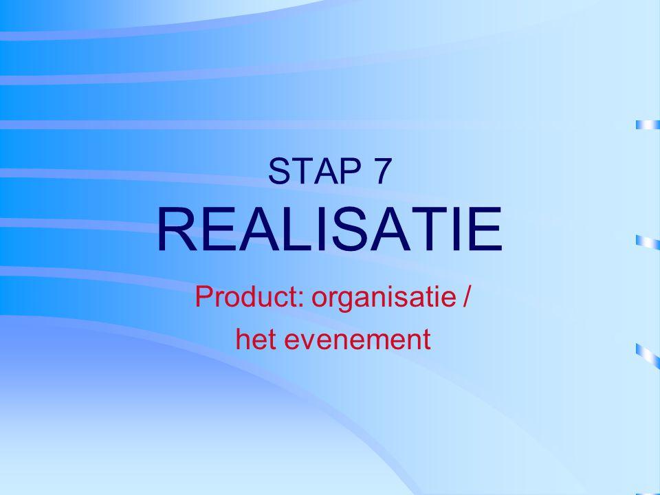 STAP 7 REALISATIE Product: organisatie / het evenement