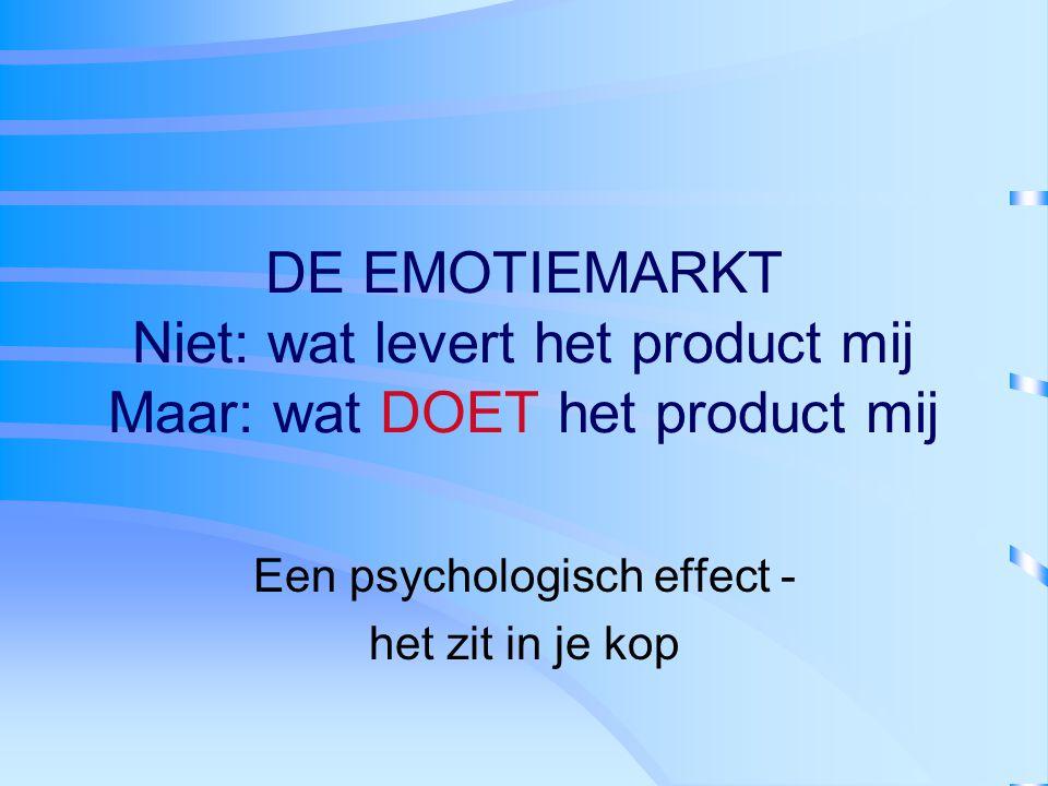 DE EMOTIEMARKT Niet: wat levert het product mij Maar: wat DOET het product mij Een psychologisch effect - het zit in je kop