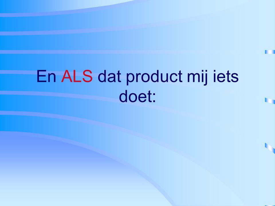 En ALS dat product mij iets doet: