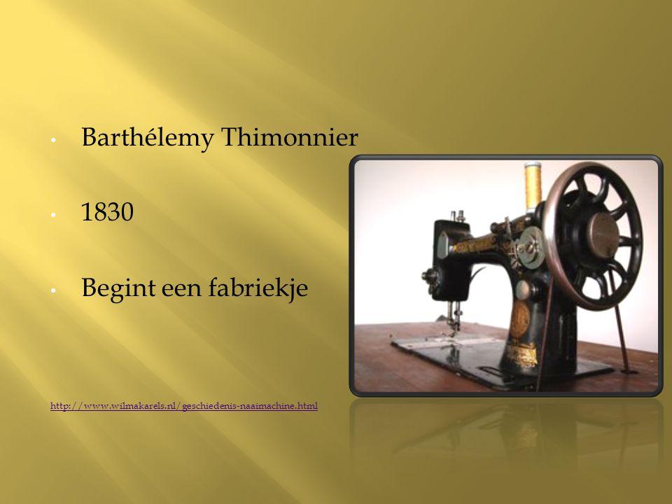 Barthélemy Thimonnier 1830 Begint een fabriekje http://www.wilmakarels.nl/geschiedenis-naaimachine.html