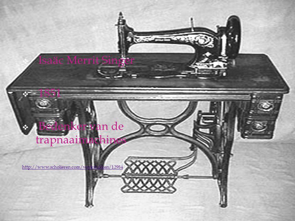  Isaäc Merrit Singer  1851  Bedenker van de trapnaaimachines http://www.scholieren.com/werkstukken/12984