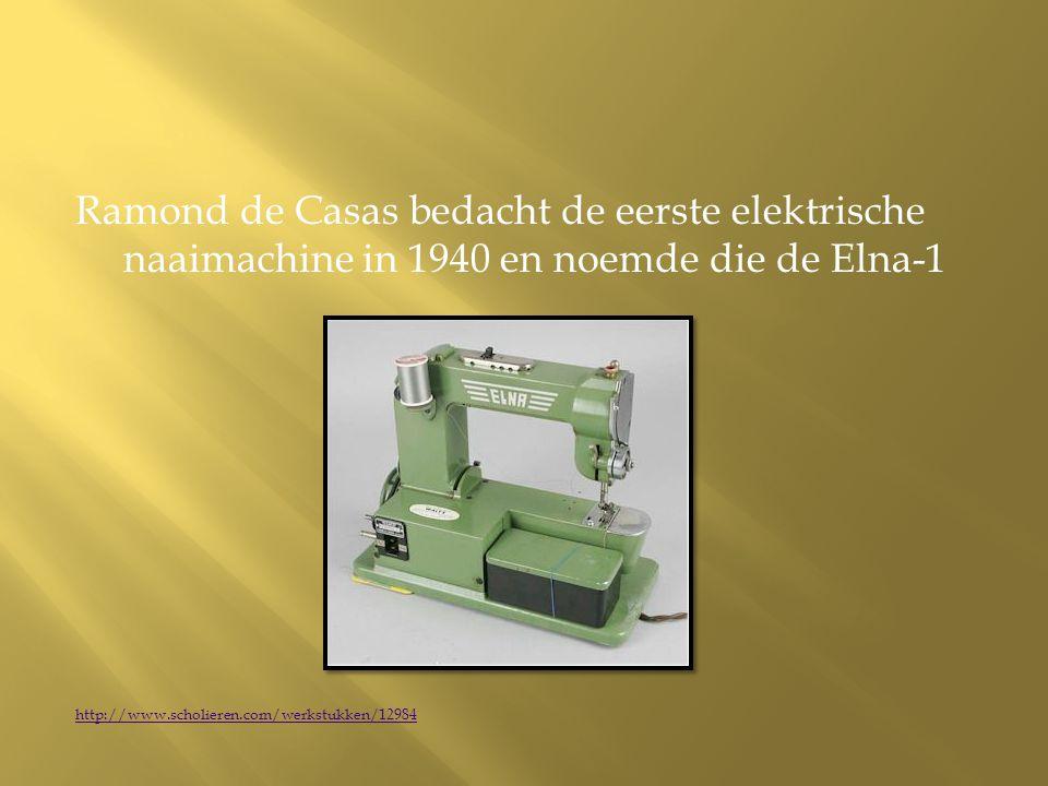 Ramond de Casas bedacht de eerste elektrische naaimachine in 1940 en noemde die de Elna-1 http://www.scholieren.com/werkstukken/12984