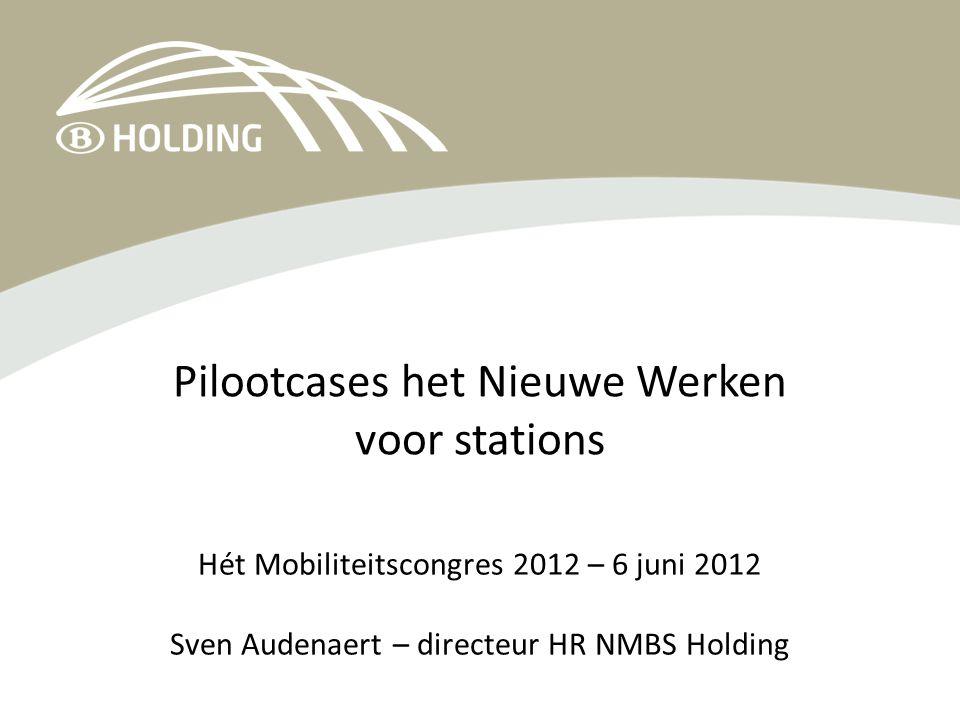 Pilootcases het Nieuwe Werken voor stations Hét Mobiliteitscongres 2012 – 6 juni 2012 Sven Audenaert – directeur HR NMBS Holding