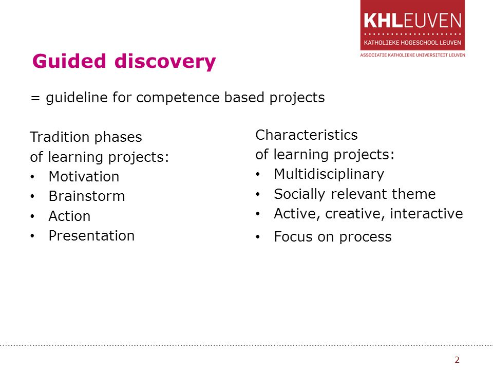 Guided discovery = guideline for competence based projects Tradition phases of learning projects: Motivation Brainstorm Action Presentation Characteri