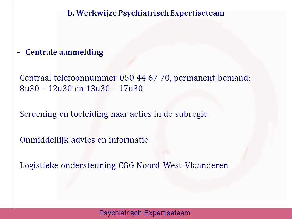b. Werkwijze Psychiatrisch Expertiseteam –Centrale aanmelding Centraal telefoonnummer 050 44 67 70, permanent bemand: 8u30 – 12u30 en 13u30 – 17u30 Sc