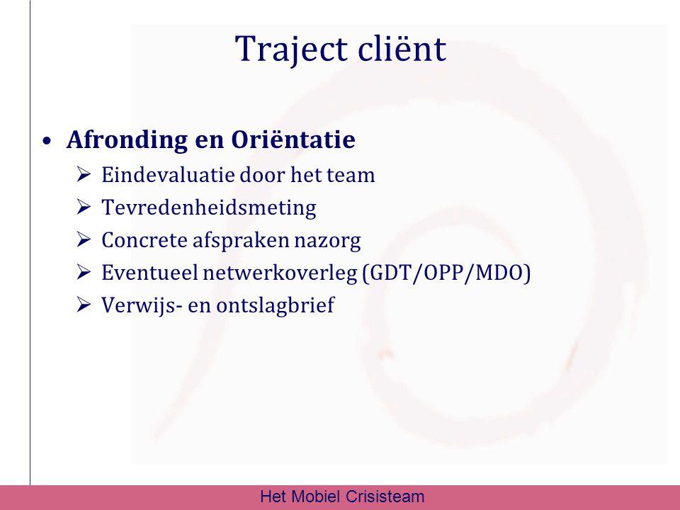 Traject cliënt Afronding en Oriëntatie  Eindevaluatie door het team  Tevredenheidsmeting  Concrete afspraken nazorg  Eventueel netwerkoverleg (GDT