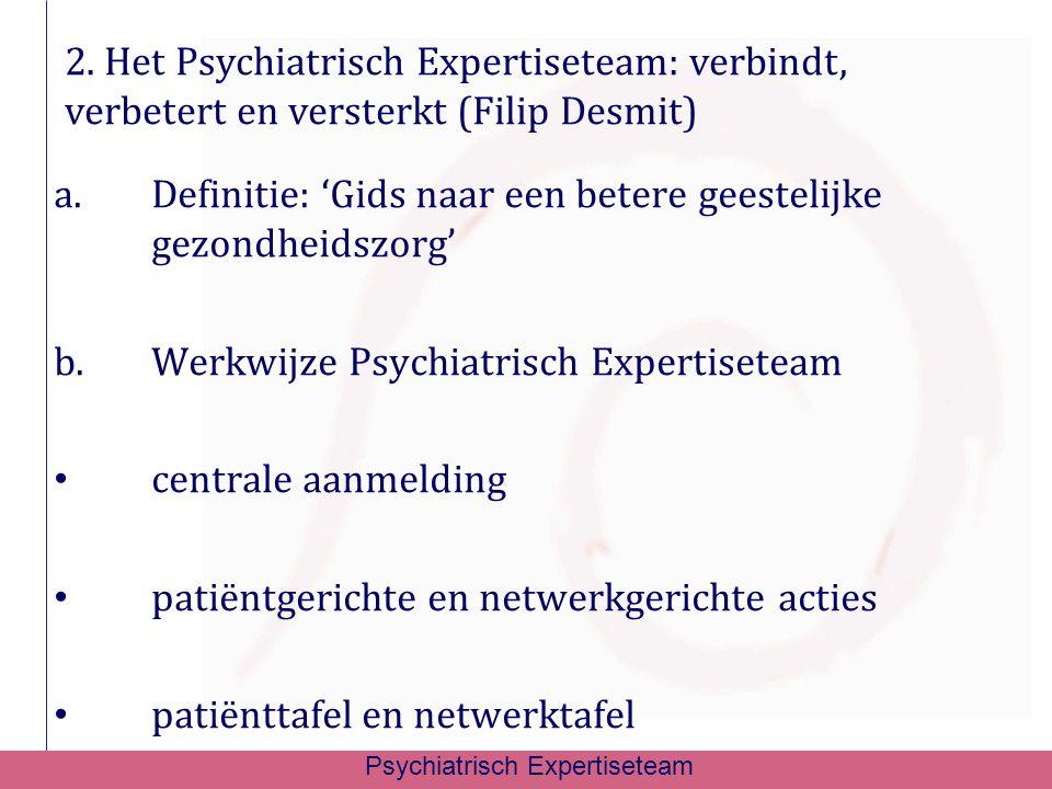 a.Definitie: 'Gids naar een betere geestelijke gezondheidszorg' b.Werkwijze Psychiatrisch Expertiseteam centrale aanmelding patiëntgerichte en netwerk