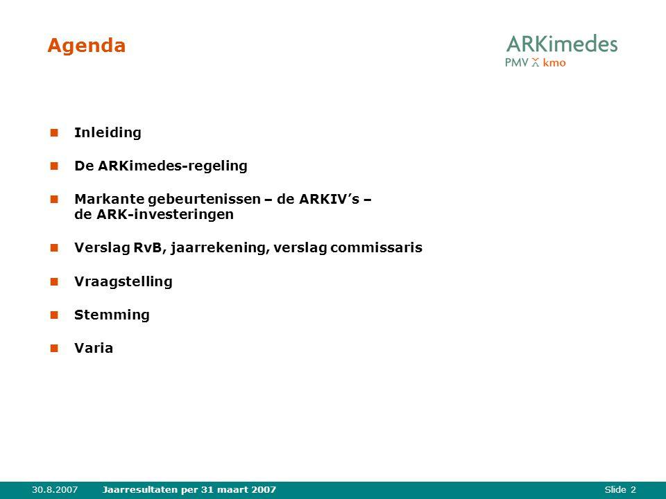 Slide 230.8.2007Jaarresultaten per 31 maart 2007 Agenda Inleiding De ARKimedes-regeling Markante gebeurtenissen – de ARKIV's – de ARK-investeringen Verslag RvB, jaarrekening, verslag commissaris Vraagstelling Stemming Varia