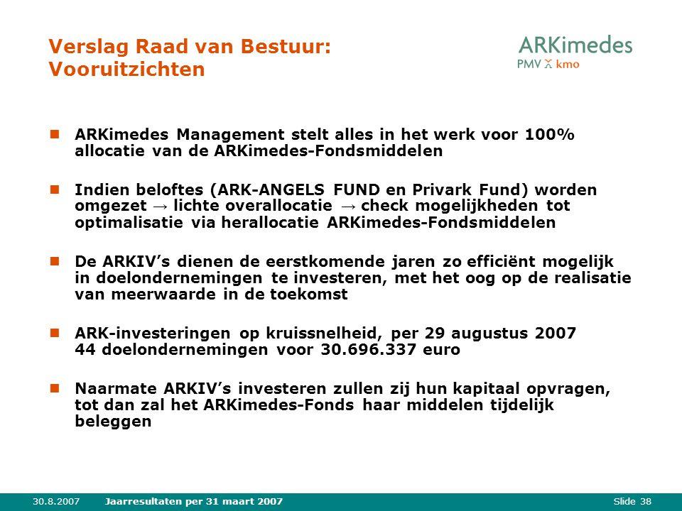 Slide 3830.8.2007Jaarresultaten per 31 maart 2007 Verslag Raad van Bestuur: Vooruitzichten ARKimedes Management stelt alles in het werk voor 100% allo