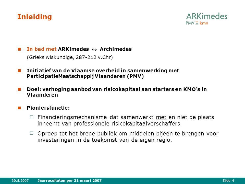 Slide 430.8.2007Jaarresultaten per 31 maart 2007 Inleiding In bad met ARKimedes  Archimedes (Grieks wiskundige, 287-212 v.Chr) Initiatief van de Vlaamse overheid in samenwerking met ParticipatieMaatschappij Vlaanderen (PMV) Doel: verhoging aanbod van risicokapitaal aan starters en KMO's in Vlaanderen Pioniersfunctie: Financieringsmechanisme dat samenwerkt met en niet de plaats inneemt van professionele risicokapitaalverschaffers Oproep tot het brede publiek om middelen bijeen te brengen voor investeringen in de toekomst van de eigen regio.