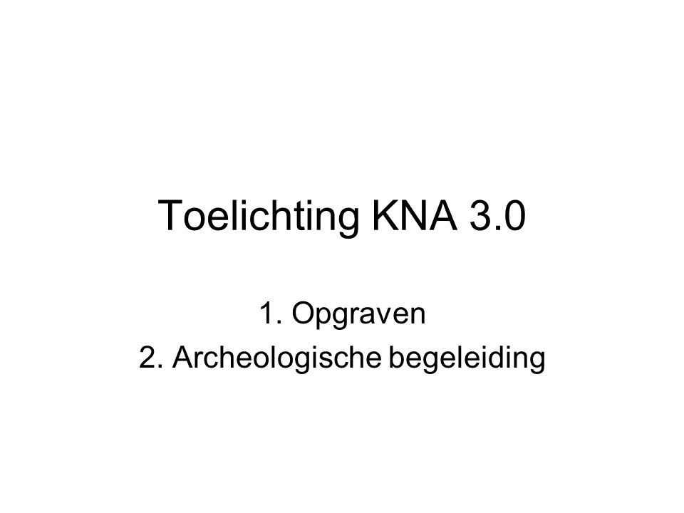 Kenmerken nieuwe KNA eenvoudiger, werkbare, minimale kwaliteitseisen aan het gehele archeologische proces protocol opgraven niet fundamenteel gewijzigd, protocol archeologische begeleiding wél veranderd eisen aan actoren soms verzwaard, om kwaliteit te waarborgen