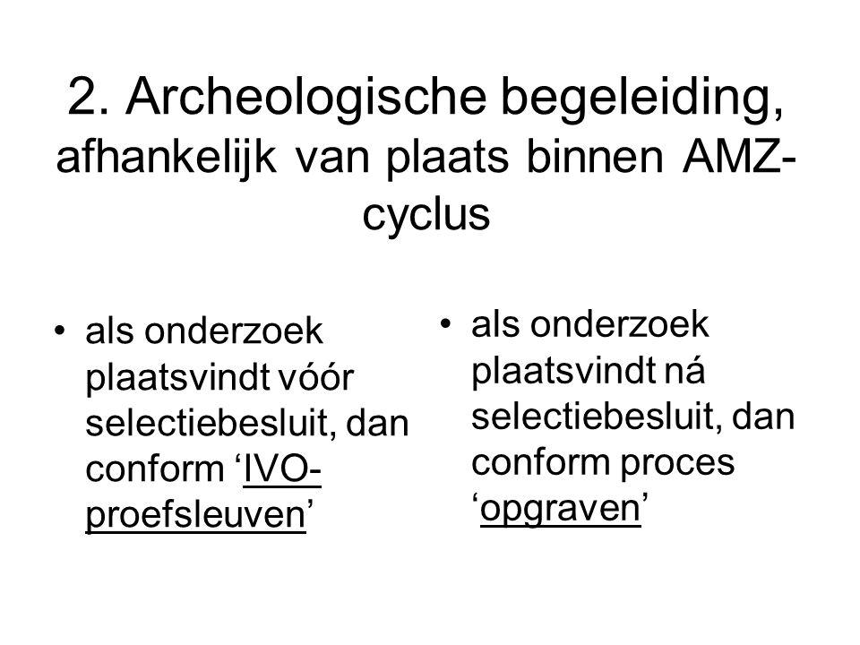 2. Archeologische begeleiding, afhankelijk van plaats binnen AMZ- cyclus als onderzoek plaatsvindt vóór selectiebesluit, dan conform 'IVO- proefsleuve