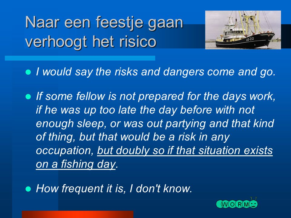 Naar een feestje gaan verhoogt het risico I would say the risks and dangers come and go. If some fellow is not prepared for the days work, if he was u