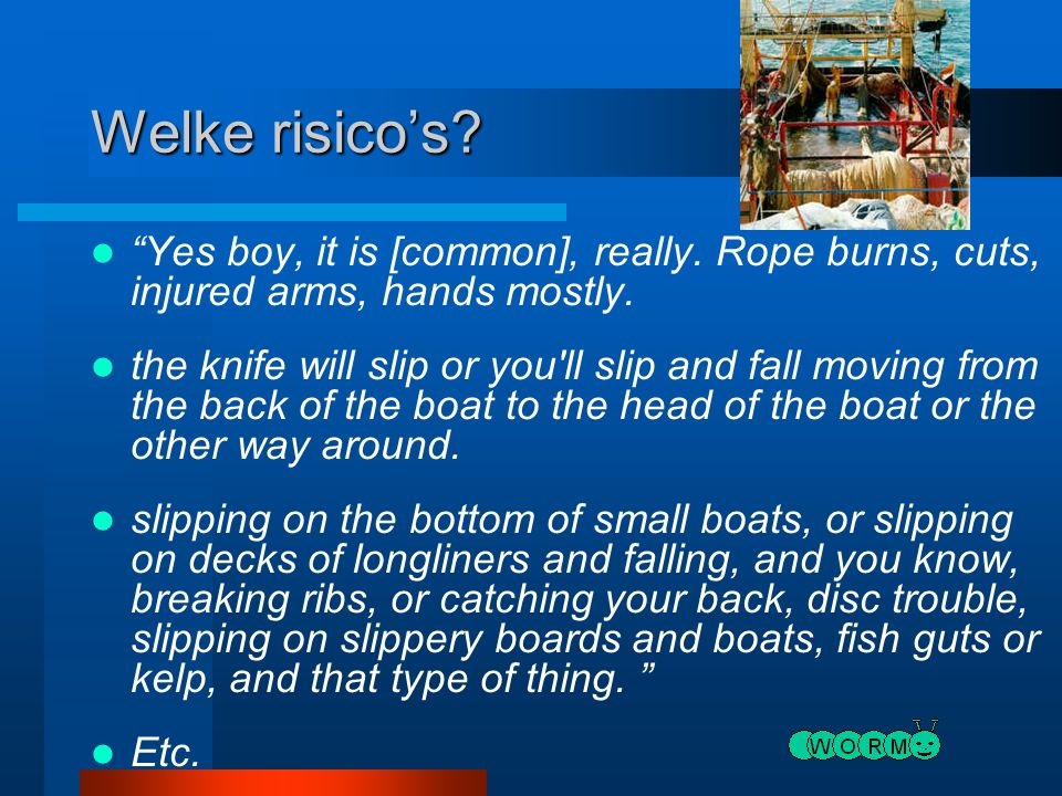 "Welke risico's? ""Yes boy, it is [common], really. Rope burns, cuts, injured arms, hands mostly. the knife will slip or you'll slip and fall moving fro"
