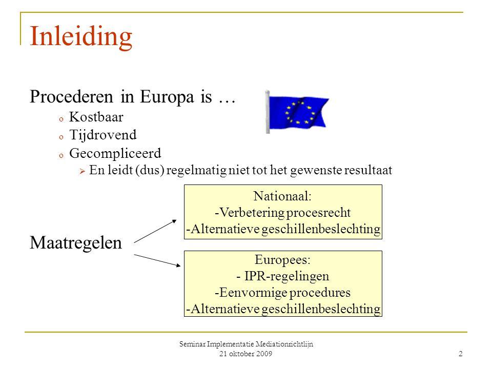 Seminar Implementatie Mediationrichtlijn 21 oktober 2009 2 Inleiding Procederen in Europa is … o Kostbaar o Tijdrovend o Gecompliceerd  En leidt (dus) regelmatig niet tot het gewenste resultaat Maatregelen Nationaal: -Verbetering procesrecht -Alternatieve geschillenbeslechting Europees: - IPR-regelingen -Eenvormige procedures -Alternatieve geschillenbeslechting