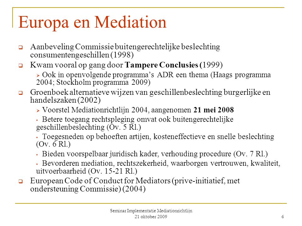 Seminar Implementatie Mediationrichtlijn 21 oktober 2009 6 Europa en Mediation  Aanbeveling Commissie buitengerechtelijke beslechting consumentengeschillen (1998)  Kwam vooral op gang door Tampere Conclusies (1999)  Ook in openvolgende programma's ADR een thema (Haags programma 2004; Stockholm programma 2009)  Groenboek alternatieve wijzen van geschillenbeslechting burgerlijke en handelszaken (2002)  Voorstel Mediationrichtlijn 2004, aangenomen 21 mei 2008 Betere toegang rechtspleging omvat ook buitengerechtelijke geschillenbeslechting (Ov.