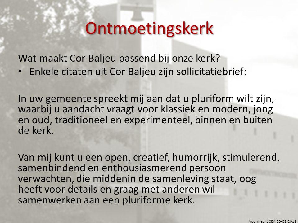 Voordracht CBA 20-02-2011 Ontmoetingskerk Wat maakt Cor Baljeu passend bij onze kerk? Enkele citaten uit Cor Baljeu zijn sollicitatiebrief: In uw geme