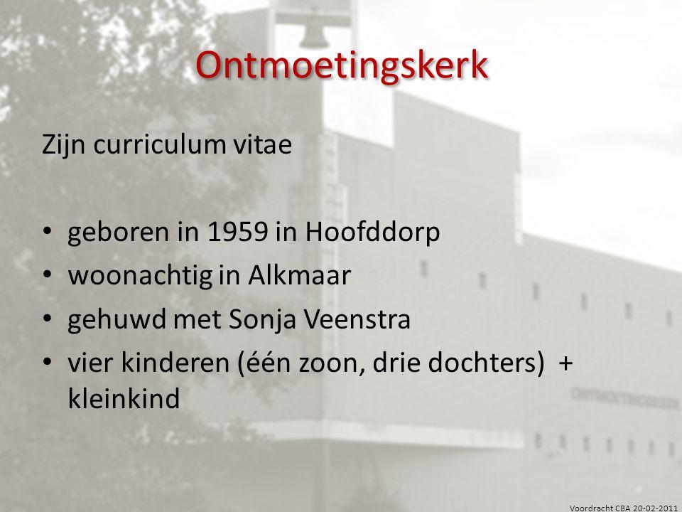 Voordracht CBA 20-02-2011 Ontmoetingskerk Zijn curriculum vitae geboren in 1959 in Hoofddorp woonachtig in Alkmaar gehuwd met Sonja Veenstra vier kind