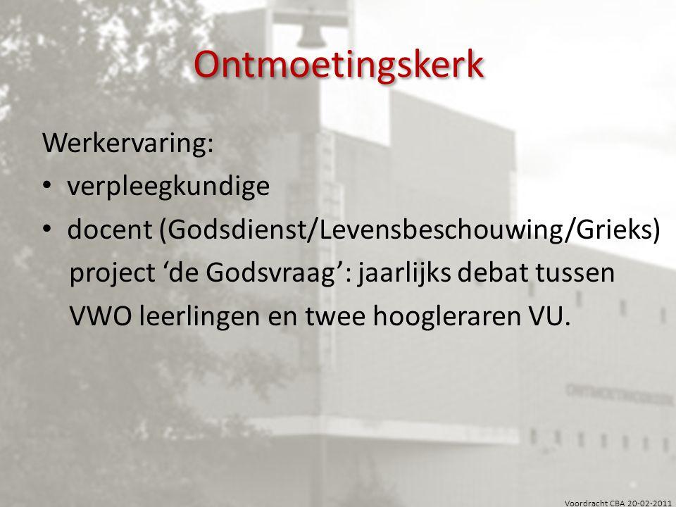 Voordracht CBA 20-02-2011 Ontmoetingskerk Werkervaring: verpleegkundige docent (Godsdienst/Levensbeschouwing/Grieks) project 'de Godsvraag': jaarlijks