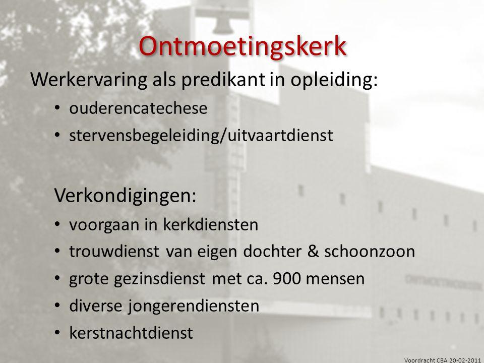 Voordracht CBA 20-02-2011 Ontmoetingskerk Werkervaring als predikant in opleiding: ouderencatechese stervensbegeleiding/uitvaartdienst Verkondigingen: