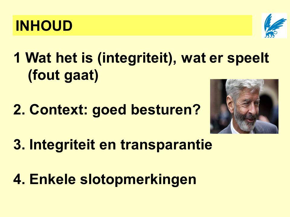 INHOUD 1 Wat het is (integriteit), wat er speelt (fout gaat) 2. Context: goed besturen? 3. Integriteit en transparantie 4. Enkele slotopmerkingen