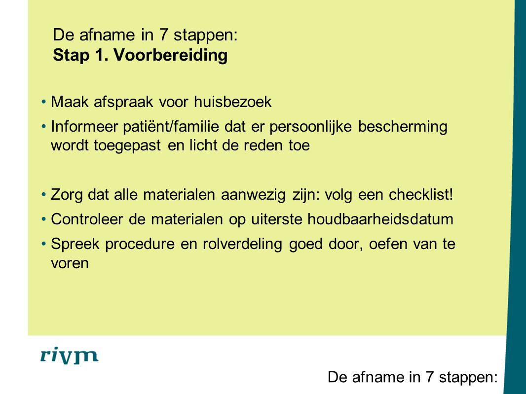 De afname in 7 stappen: Stap 1. Voorbereiding Maak afspraak voor huisbezoek Informeer patiënt/familie dat er persoonlijke bescherming wordt toegepast