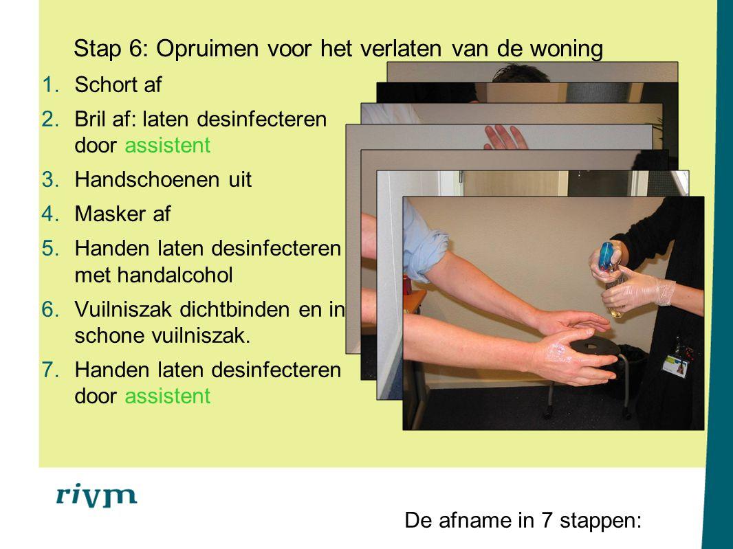 Stap 6: Opruimen voor het verlaten van de woning 1.Schort af 2.Bril af: laten desinfecteren door assistent 3.Handschoenen uit 4.Masker af 5.Handen lat