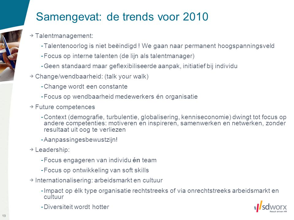 19 Samengevat: de trends voor 2010 Talentmanagement: -Talentenoorlog is niet beëindigd ! We gaan naar permanent hoogspanningsveld -Focus op interne ta