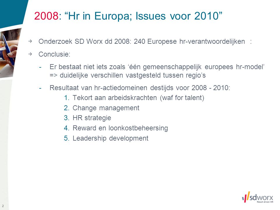 """2 2008: """"Hr in Europa; Issues voor 2010"""" Onderzoek SD Worx dd 2008: 240 Europese hr-verantwoordelijken : Conclusie: -Er bestaat niet iets zoals 'één g"""