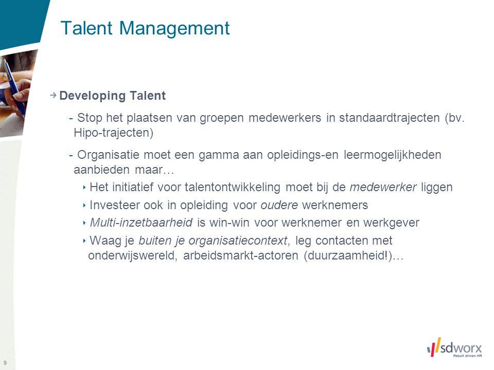 9 Talent Management Developing Talent - Stop het plaatsen van groepen medewerkers in standaardtrajecten (bv. Hipo-trajecten) - Organisatie moet een ga