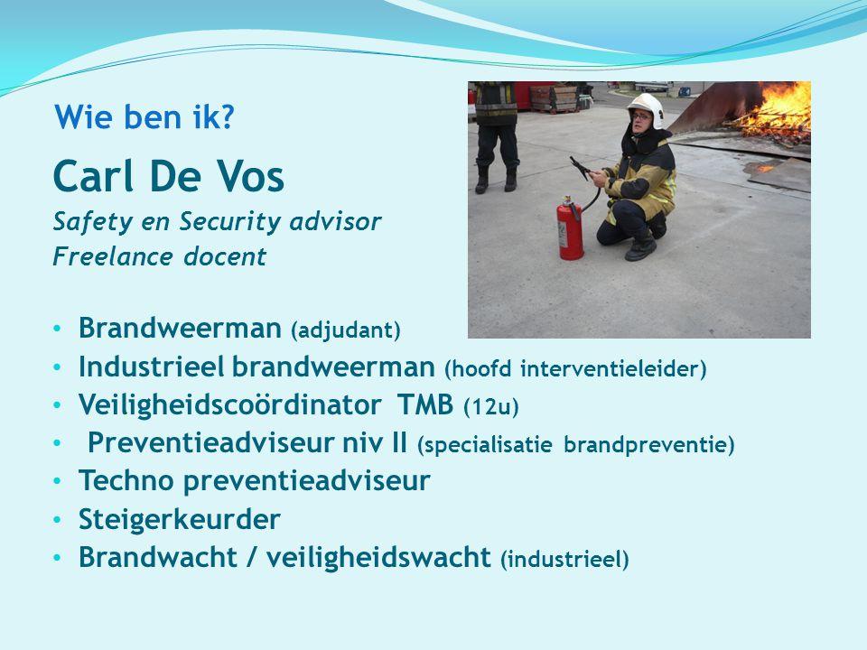 Wie ben ik? Carl De Vos Safety en Security advisor Freelance docent Brandweerman (adjudant) Industrieel brandweerman (hoofd interventieleider) Veiligh