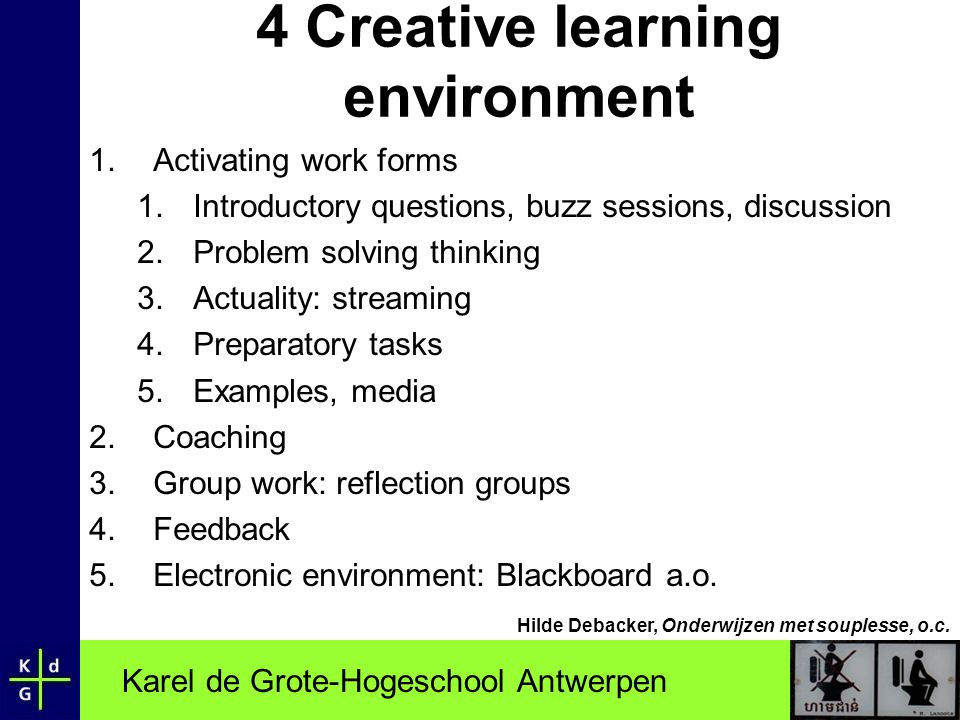 Karel de Grote-Hogeschool Antwerpen 4 Creative learning environment 1.Activating work forms 1.Introductory questions, buzz sessions, discussion 2.Problem solving thinking 3.Actuality: streaming 4.Preparatory tasks 5.Examples, media 2.Coaching 3.Group work: reflection groups 4.Feedback 5.Electronic environment: Blackboard a.o.