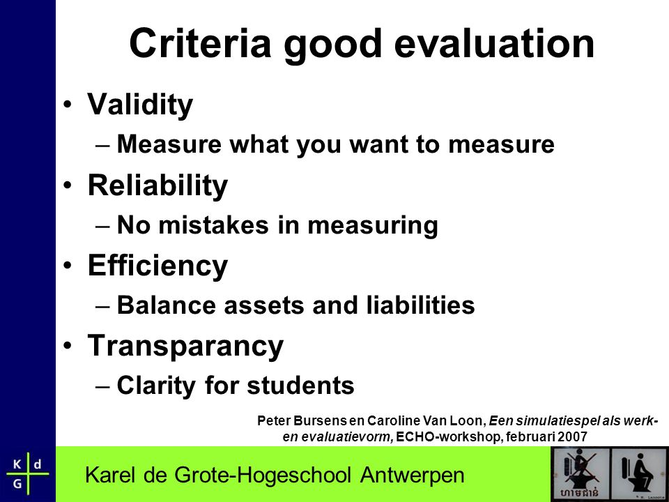 Karel de Grote-Hogeschool Antwerpen Criteria good evaluation Validity –Measure what you want to measure Reliability –No mistakes in measuring Efficiency –Balance assets and liabilities Transparancy –Clarity for students Peter Bursens en Caroline Van Loon, Een simulatiespel als werk- en evaluatievorm, ECHO-workshop, februari 2007