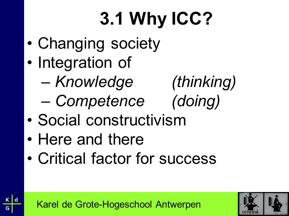 Karel de Grote-Hogeschool Antwerpen 3.1 Why ICC? Changing society Integration of – Knowledge (thinking) – Competence (doing) Social constructivism Her