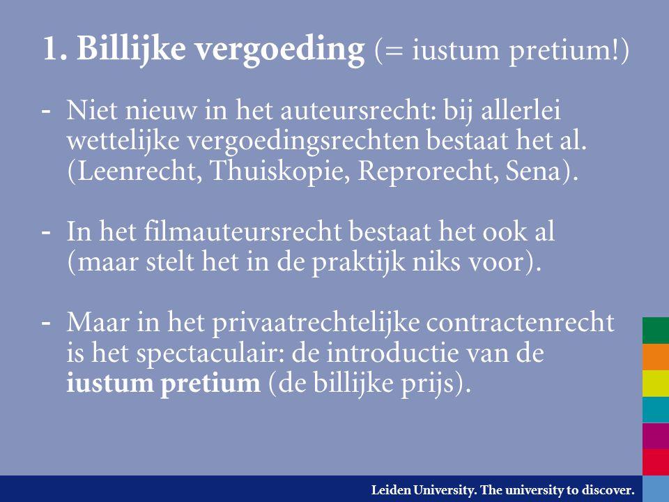 Leiden University. The university to discover. 1. Billijke vergoeding (= iustum pretium!) - Niet nieuw in het auteursrecht: bij allerlei wettelijke ve