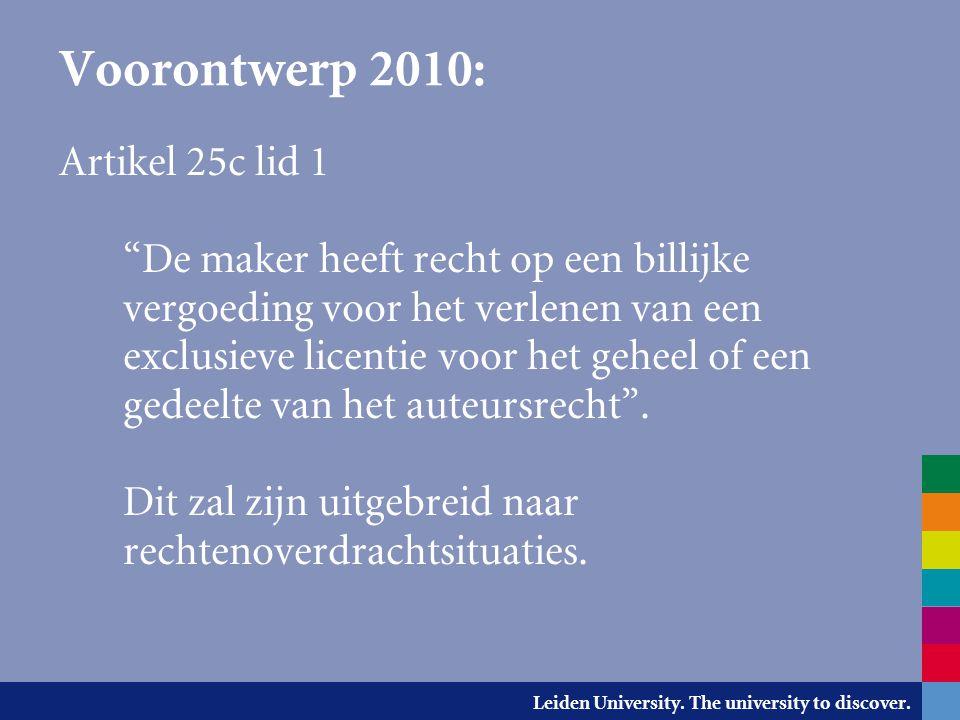 """Leiden University. The university to discover. Voorontwerp 2010: Artikel 25c lid 1 """"De maker heeft recht op een billijke vergoeding voor het verlenen"""