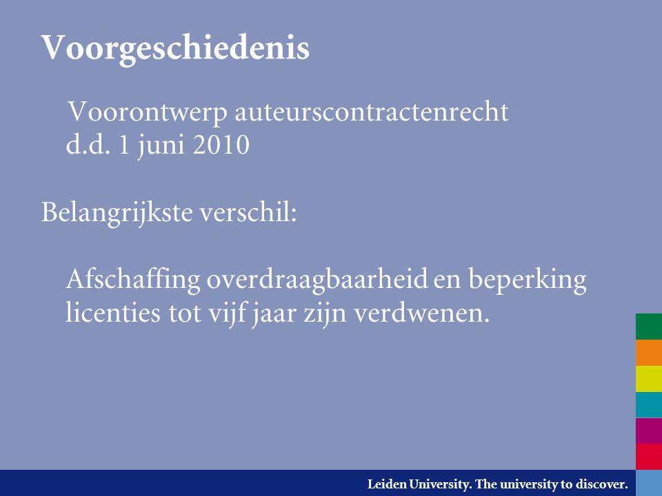 Leiden University. The university to discover. Voorgeschiedenis Voorontwerp auteurscontractenrecht d.d. 1 juni 2010 Belangrijkste verschil: Afschaffin