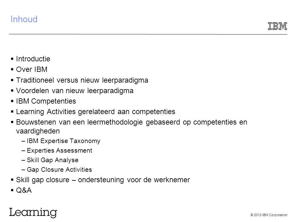 © 2013 IBM Corporation Inhoud  Introductie  Over IBM  Traditioneel versus nieuw leerparadigma  Voordelen van nieuw leerparadigma  IBM Competentie