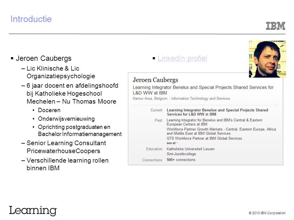 © 2013 IBM Corporation Introductie  Jeroen Caubergs –Lic Klinische & Lic Organizatiepsychologie –6 jaar docent en afdelingshoofd bij Katholieke Hogeschool Mechelen – Nu Thomas Moore Doceren Onderwijsvernieuwing Oprichting postgraduaten en Bachelor Informatiemanagement –Senior Learning Consultant PricewaterhouseCoopers –Verschillende learning rollen binnen IBM  LinkedIn profiel LinkedIn profiel